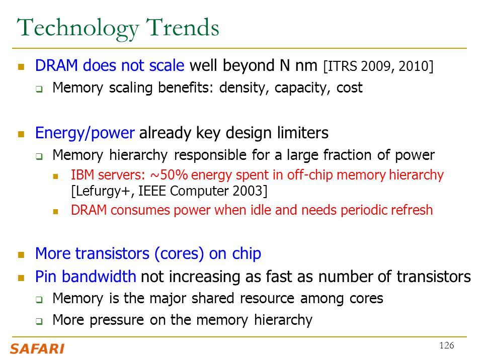 Technology Trends DRAM does not scale well beyond N nm [ITRS 2009, 2010] Memory scaling benefits: density, capacity, cost.